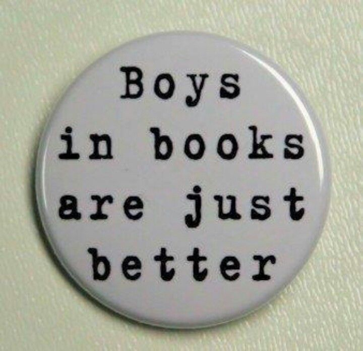 Boys in books... and movies... and fictional characters are just better. OR maybe I'm really a fictional character and that would explain it.  )