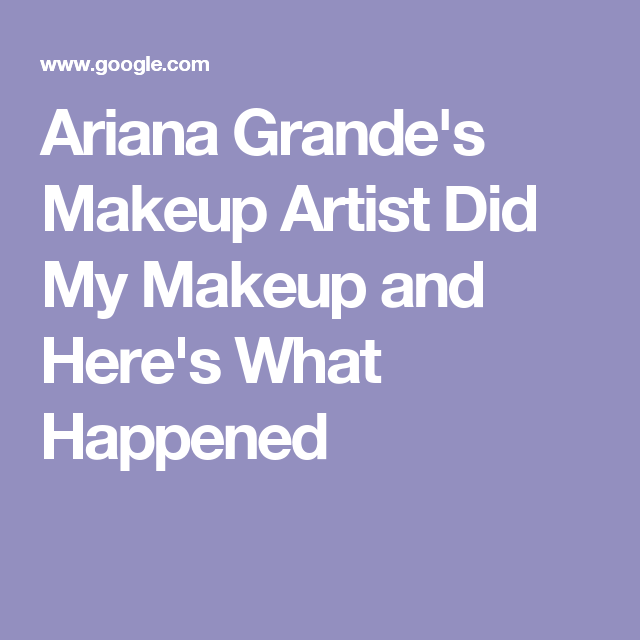 Ariana Grande's Makeup Artist Did My Makeup and Here's What Happened