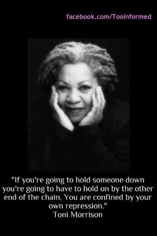 """""""If you're going to hold someone down, you're going to have to hold on by the other end of the chain. You are confined by your own repression."""" Toni Morrison."""