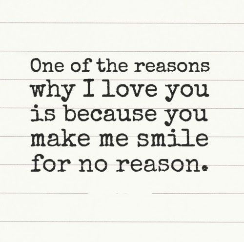 One Of The Reasons Why I Love You Is Because You Make Me Smile For No Reason Love Smile Quotes Reasons Why I Love You Why I Love You Reasons I