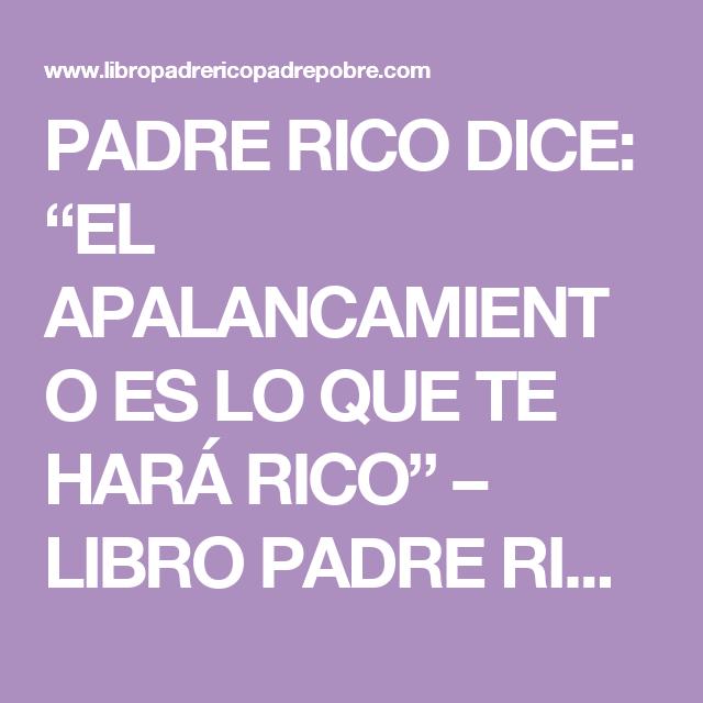 """PADRE RICO DICE: """"EL APALANCAMIENTO ES LO QUE TE HARÁ RICO"""" – LIBRO PADRE RICO PADRE POBRE, DE ROBERT KIYOSAKI"""