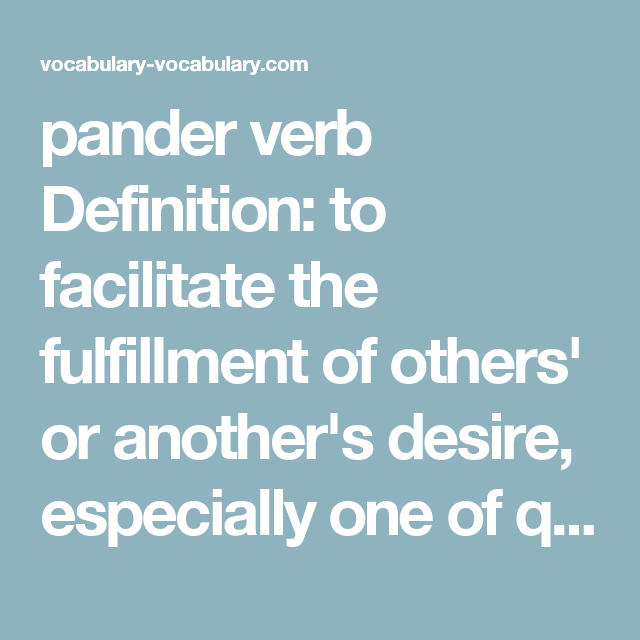 Great Pander Verb Definition: To Facilitate The Fulfillment Of Othersu0027 Or  Anotheru0027s Desire, Especially