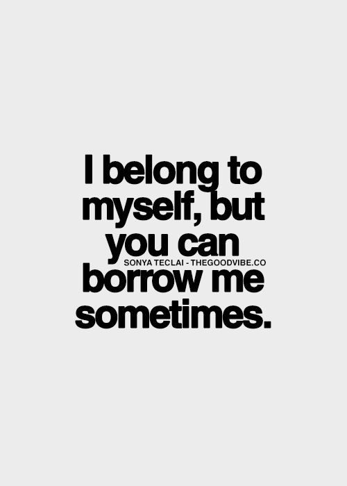 I belong to myself, but you can borrow me sometimes ;) | Quotes