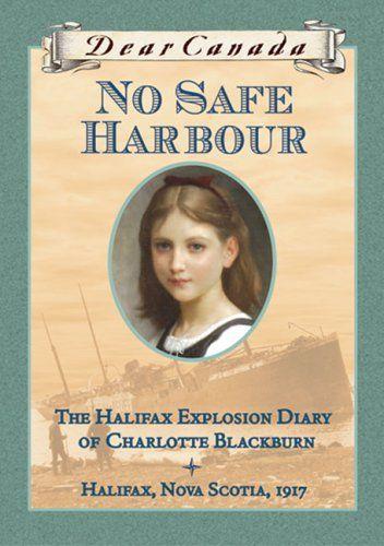 No Safe Harbour: The Halifax Explosion Diary of Charlotte Blackburn, Halifax, Nova Scotia, 1917  Dear Canada