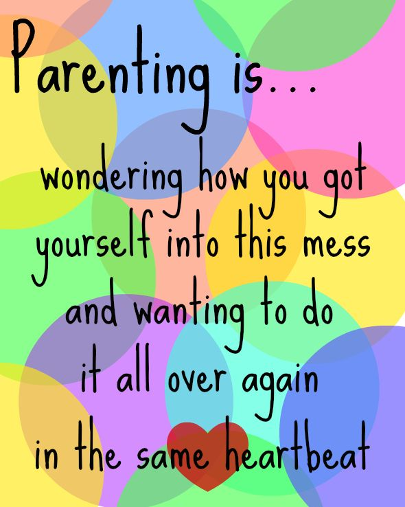 Parenting is ...wondering how you got yourself into this mess then wanting to do it all over again in the same heartbeat