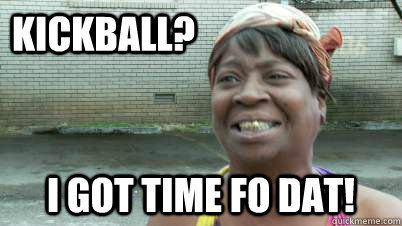 Funny Kickball Meme : Kickball i got time fo dat kickball memes