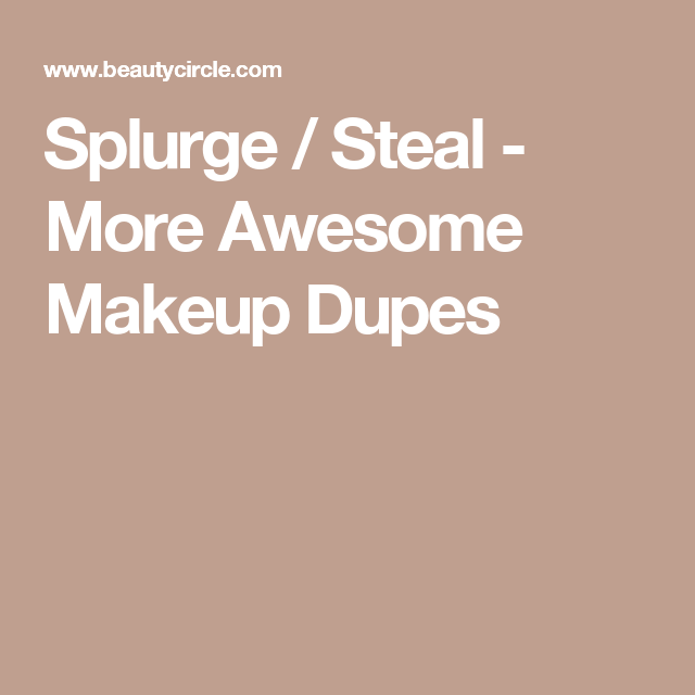 Splurge / Steal - More Awesome Makeup Dupes