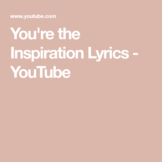 You Re The Inspiration Lyrics Youtube Lyrics Love Chants Love Songs