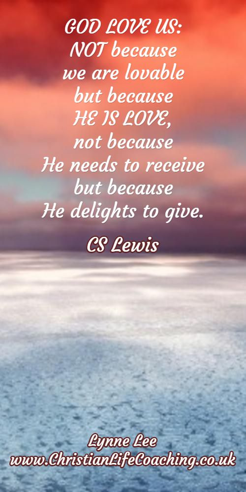 GOD LOVE US: NOT because we are lovable but because HE IS LOVE, not because He needs to receive but because  He delights to give. CS Lewis