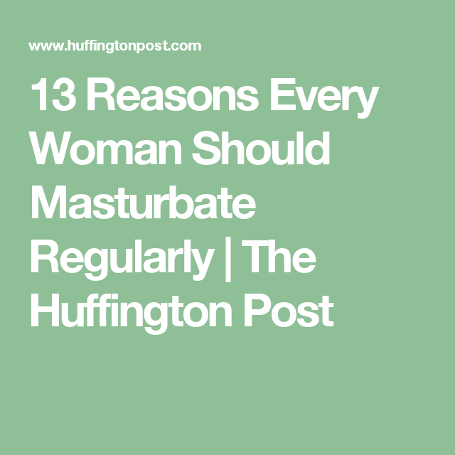 13 Reasons Every Woman Should Masturbate Regularly The Huffington Post