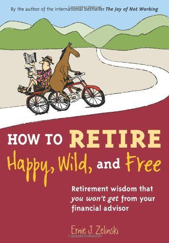 How To Retire Happy Wild And Free Retirement Wisdom That You Won T Get From Your Financial Advisor Retirement Books Retirement Activities Retirement Poems