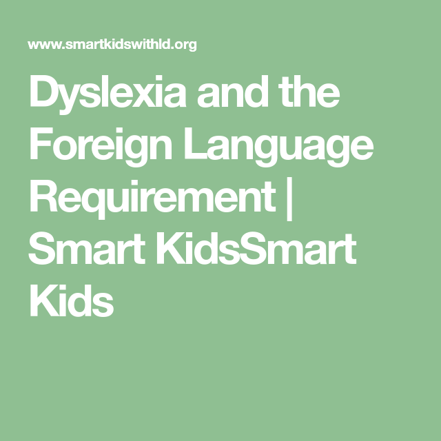 Dyslexia And The Foreign Language Requirement Smart Kidssmart Kids Dyslexia Foreign Language Language