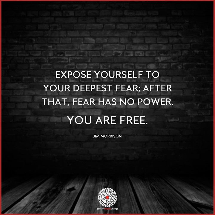 Expose Yourself To Your Deepest Fear; After That, Fear Has No   What Is  What Is Your Greatest Fear