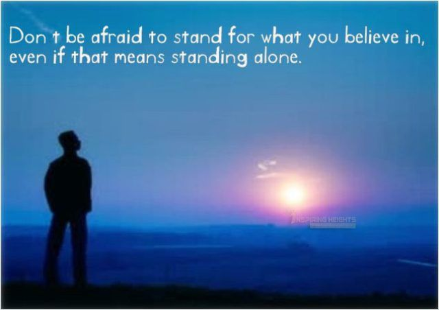 Don't be afraid to stand for what you believe in..