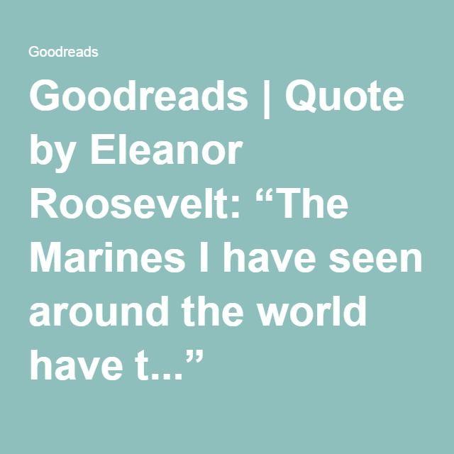 Eleanor Roosevelt Quotes Marines | Goodreads Quote By Eleanor Roosevelt The Marines I Have Seen