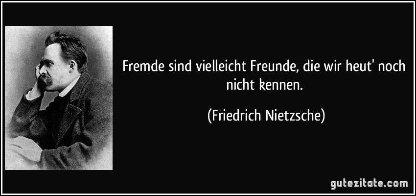 Fremde Sind Vielleicht Freunde Die Wir Heut Noch Nicht Kennen Friedrich Nietzsche Friedrich Nietzsche Zitat Des Tages Zitate