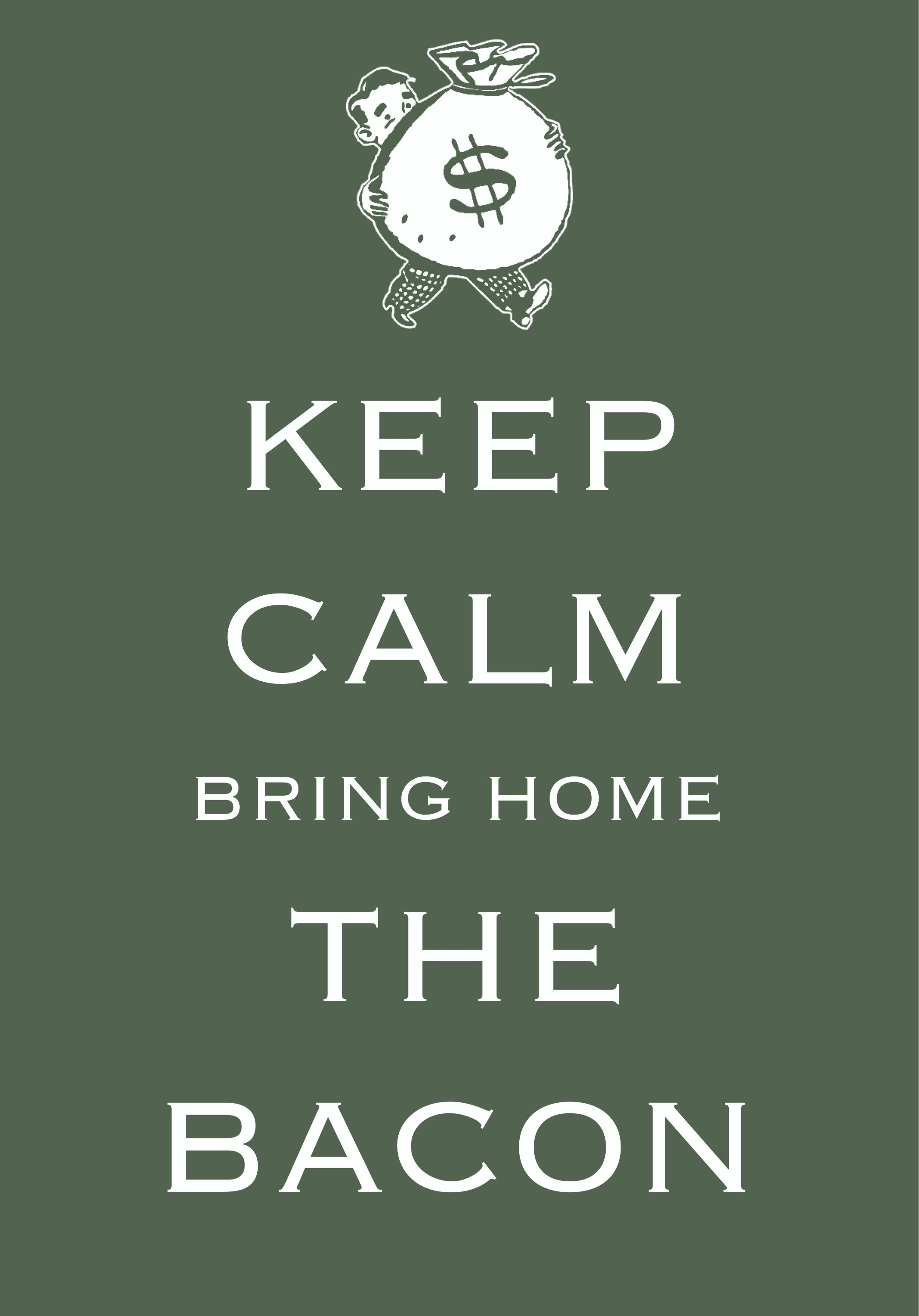 keep calm bring home the bacon / Created with Keep Calm