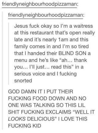 """Friendlyneighbourhoodpizzaman: friendlyneighbourhoodpizzaman: Jesus fuck okay so I'm a waitress at this restaurant that's open really late and it's nearly 1am and this family comes in and I'm so tired that I handed their BLIND SON a menu and he's like """"ah... thank you... I'll just... read this"""" in a snorted - )"""