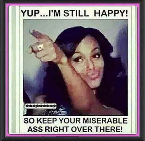 YUP...I'M STILL HAPPY, SO KEEP YOUR MISERABLE ASS RIGHT OVER THERE! :)