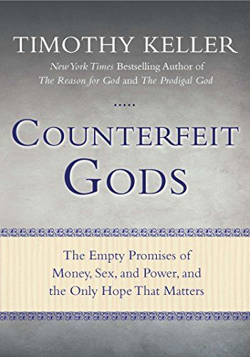 Counterfeit Gods: The Empty Promises of Money, Sex, and P...