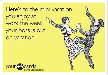 Here S To The Mini Vacation You Enjoy At Work The Week Your Boss