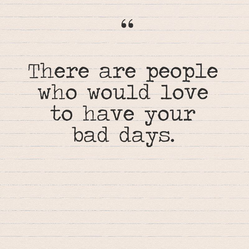 There Are People Who Would Love To Have Your Bad Days Quotes You