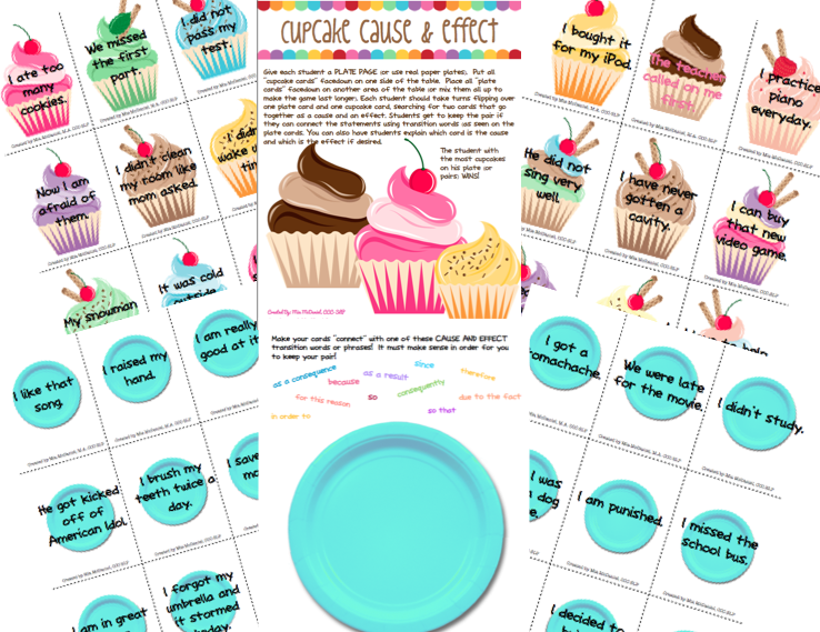 Match the CAUSES on the plates to the EFFECTS on the cupcakes then join them with transition phrases!  Also includes Cupcake matching game @ http://www.teacherspayteachers.com/Product/Cupcake-Cause-Effect-and-bonus-cupcake-matching-game