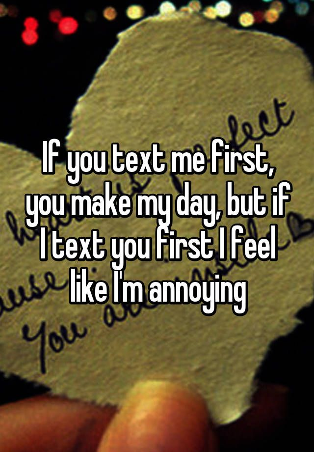 If you text me first, you make my day, but if I text you first I feel like I'm annoying
