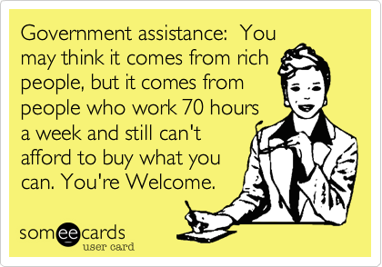 Government Assistance You May Think It Comes From Rich People But It Comes From People Who Work 70 Hours A Week And Still Can T Afford To Buy What You Can Y