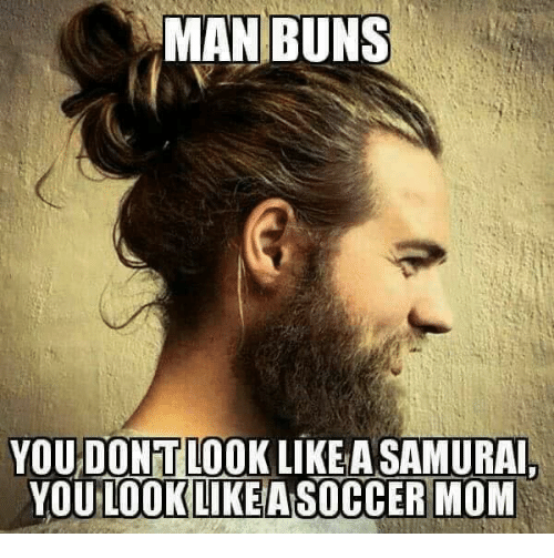 Man Buns Youdontlook Like Asamurai You Look Like A Soccer Mom From Facebook Tagged As Soccer Meme Man Bun Man Bun Meme You Look Like