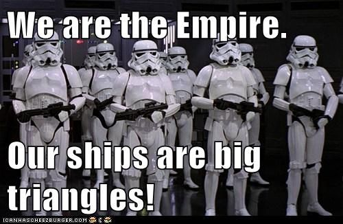 We Are The Empire Our Ships Are Big Triangles Star Wars Memes Star Wars Humor Star Wars Movie