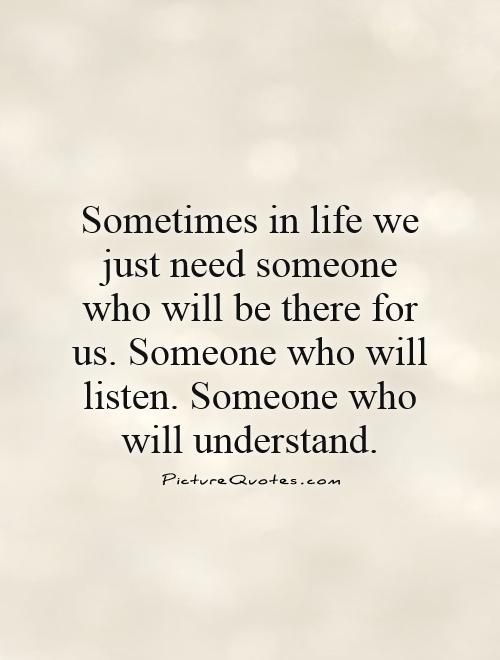 Sometimes In Life We Just Need Someone Who Will Be There For Us Someone Who Will Listen Someone Who Need Someone Quotes Understanding Quotes Listening Quotes