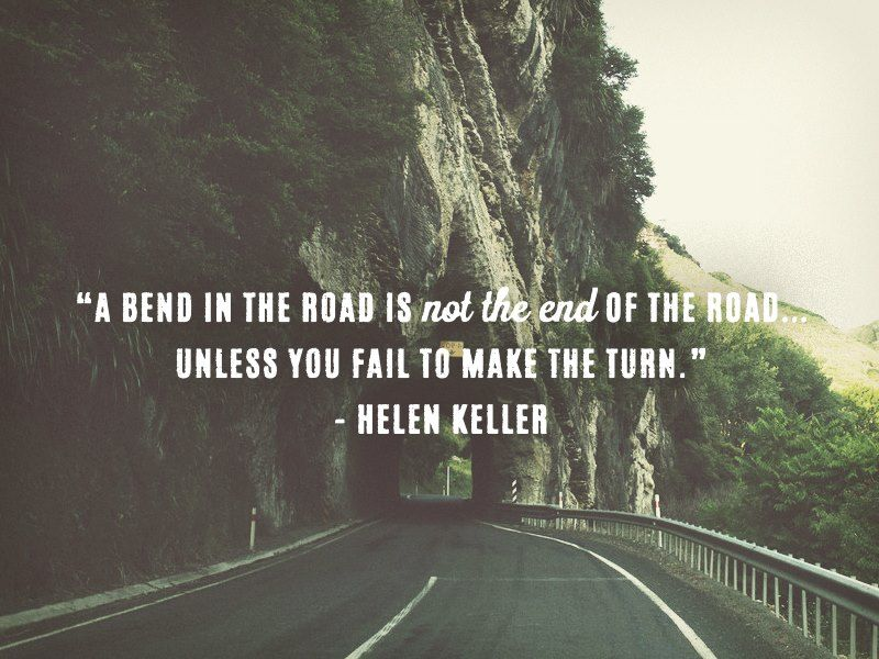 Life Quote A Bend In The Road Is Not The End Of The Road Unless You