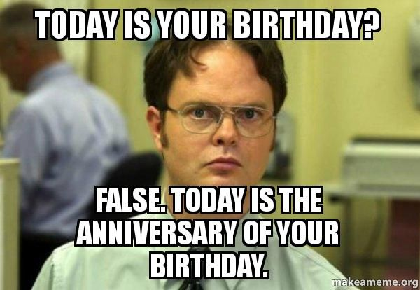 Today is your birthday false the anniversary of