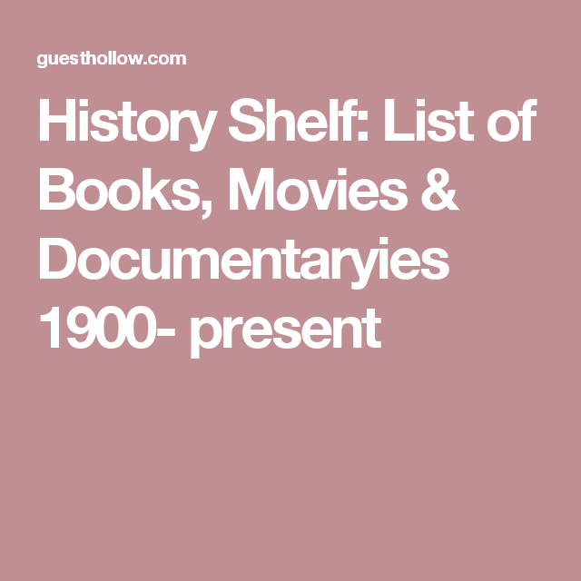 History Shelf:  List of Books, Movies & Documentaryies 1900- present