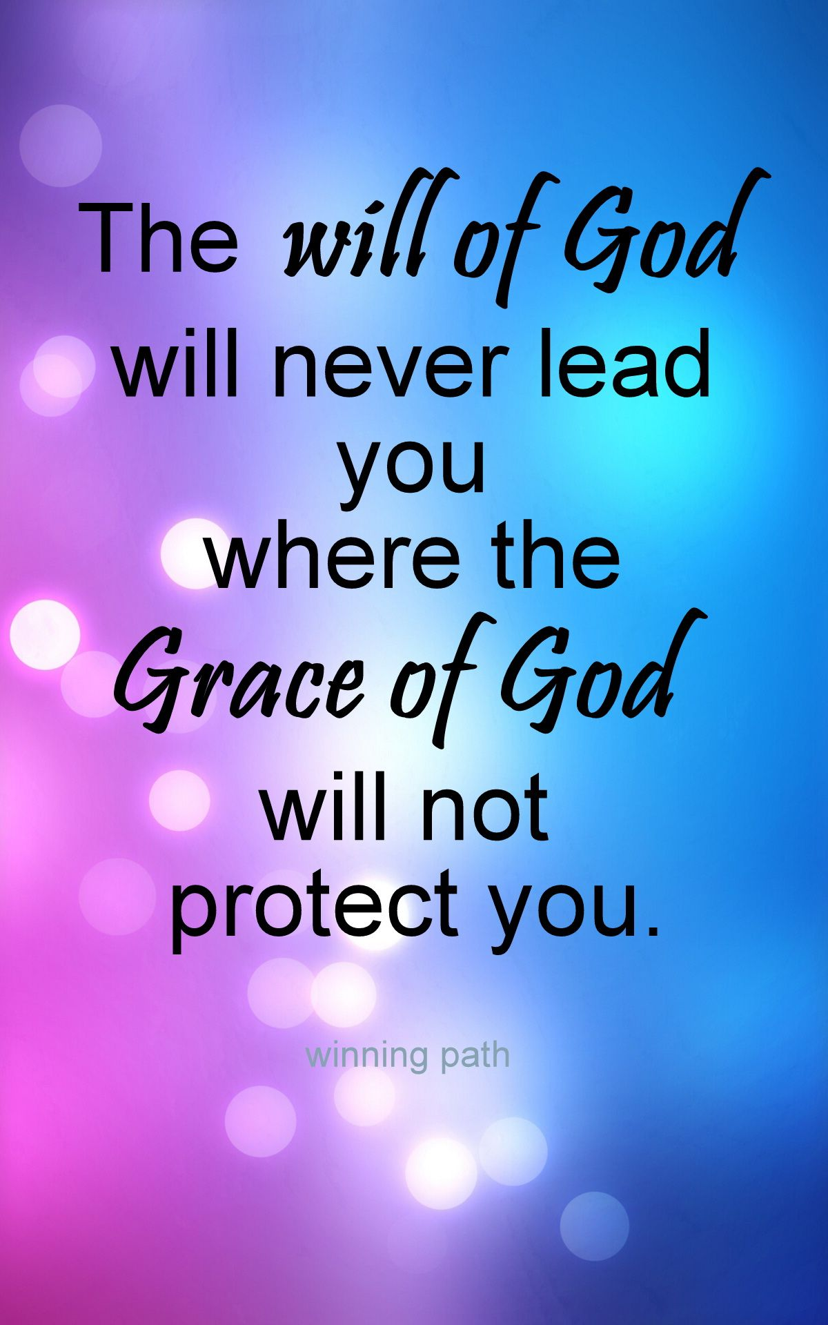 The will of God will never lead you where the Grace of God will not protect