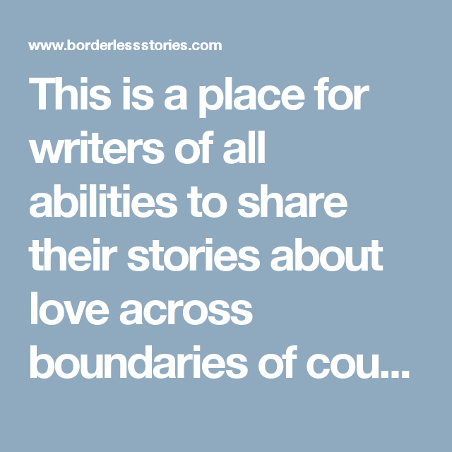 This is a place for writers of all abilities to share their stories about love across boundaries of countries, languages, and cultures.