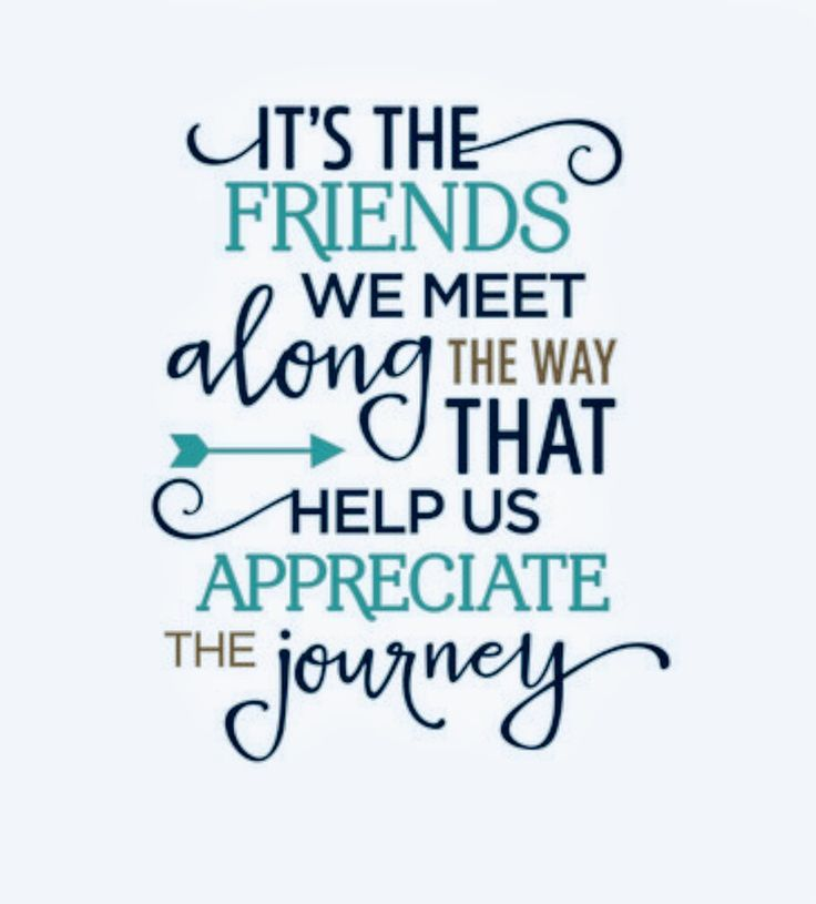 """""""IT'S THE FRIENDS WE MEET ALONG THE WAY THAT HELP US ..."""