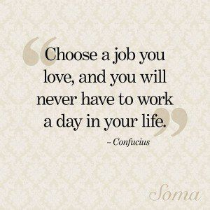 Choose A Job You Love And You Will Never Have To Work A Day In Your Job Quotes My Job Quote Love Your Job Quotes