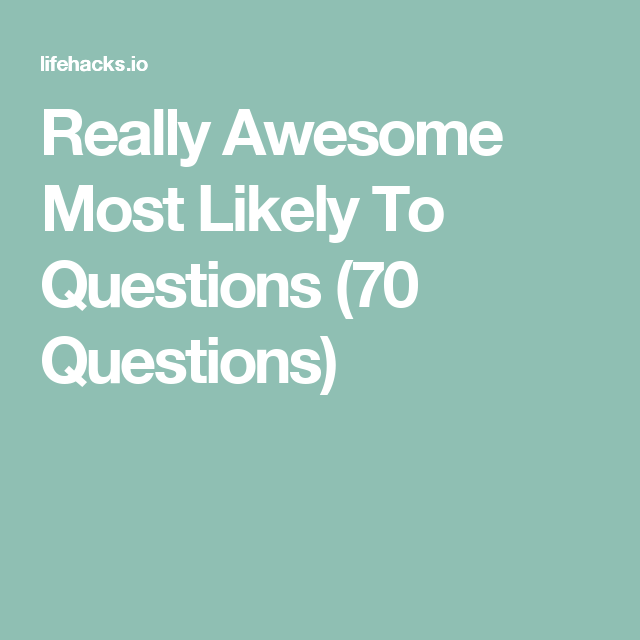 Most Likely To Questions >> Really Awesome Most Likely To Questions 70 Questions
