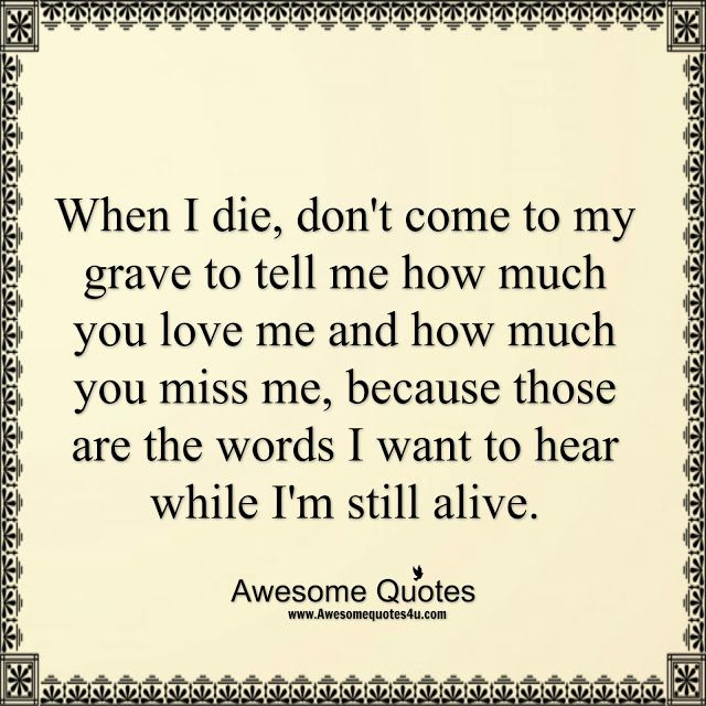 Love Me While I M Still Alive Alive Quotes Best Quotes My Life Quotes