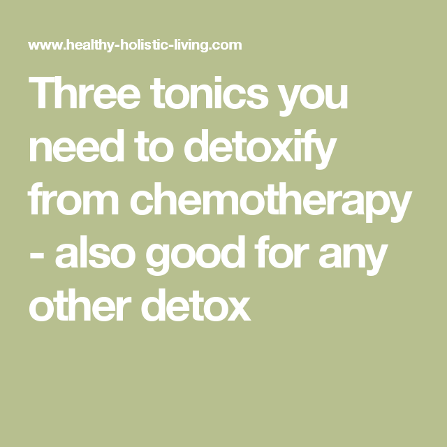 Three tonics you need to detoxify from chemotherapy - also good for any other detox