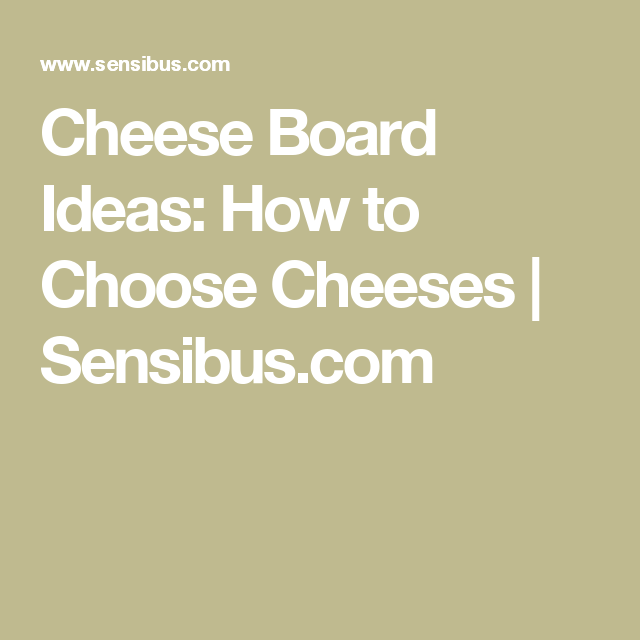 Cheese Board Ideas: How to Choose Cheeses | Sensibus.com