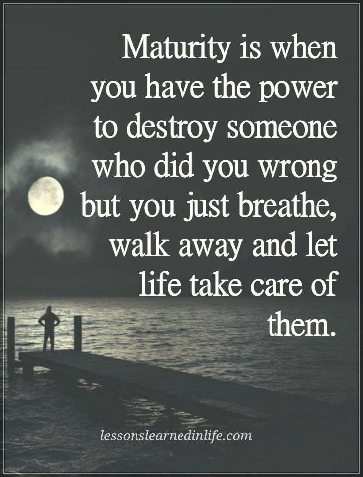 Maturity Is When You Have The Power To Destroy Someone Who Did You Wrong  But You Just Breathe, Walk Away And Let Life Take Care Of Them