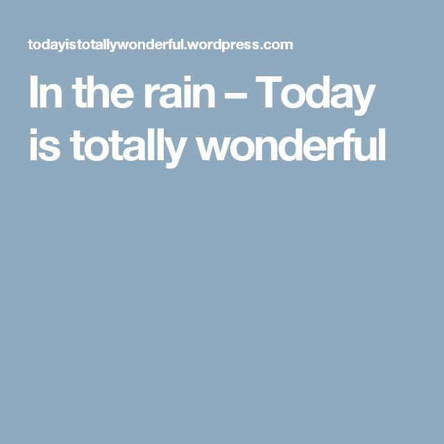 In the rain – Today is totally wonderful