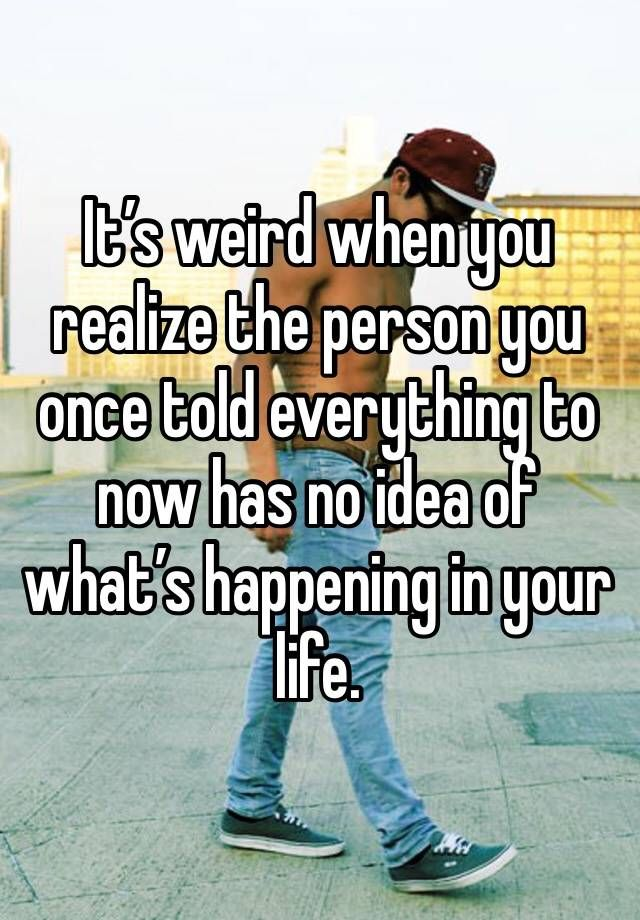 It's weird when you realize the person you once told everything to now has no idea of what's happening in your life.