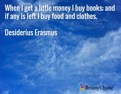 When I get a little money I buy books; and if any is left I buy food and clothes.  Desiderius Erasmus