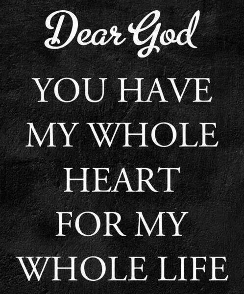 Dear God you have my whole heart for my whole life.