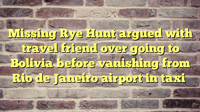 Missing Rye Hunt argued with travel friend over going to Bolivia before vanishing from Rio de Janeiro airport in taxi - http://thisissnews.com/missing-rye-hunt-argued-with-travel-friend-over-going-to-bolivia-before-vanishing-from-rio-de-janeiro-airport-in-taxi/