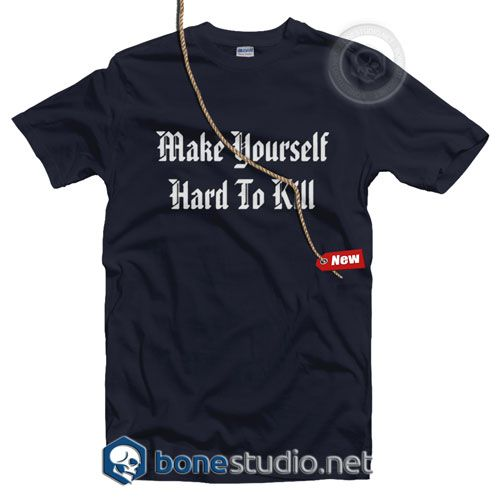 Make Your Self Hard To Kill T Shirt  Get This @ https://www.bonestudio.net/product-category/quote-tshirts/